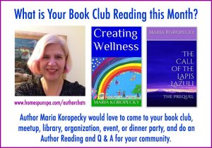 Author Maria Koropecky would love to come to your book club, meetup, library, organization, event or dinner party to read from Creating Wellness or the Call of the Lapis Lazuli ebooks.